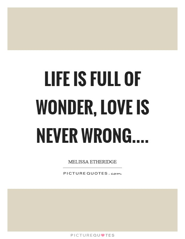 Life is full of wonder, love is never wrong.... Picture Quote #1
