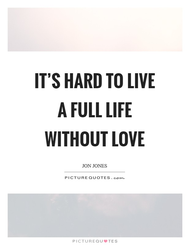 It's hard to live a full life without love Picture Quote #1