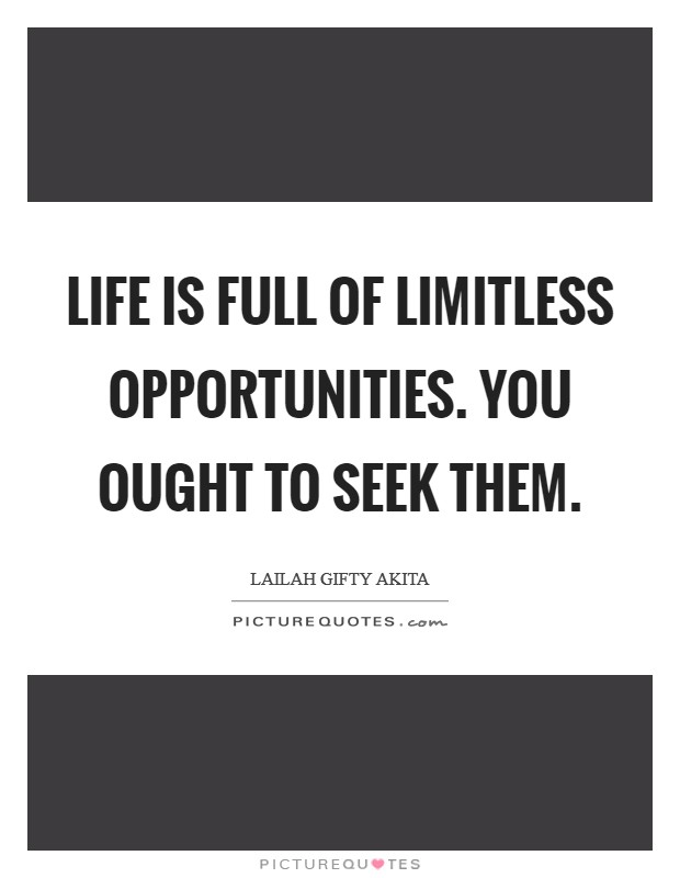 Life is full of limitless opportunities. You ought to seek them Picture Quote #1