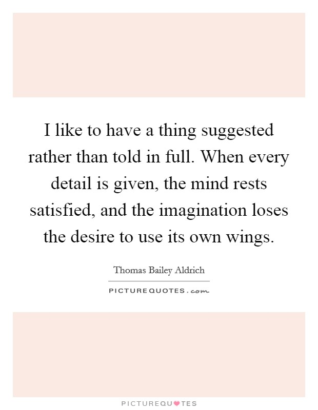 I like to have a thing suggested rather than told in full. When every detail is given, the mind rests satisfied, and the imagination loses the desire to use its own wings Picture Quote #1