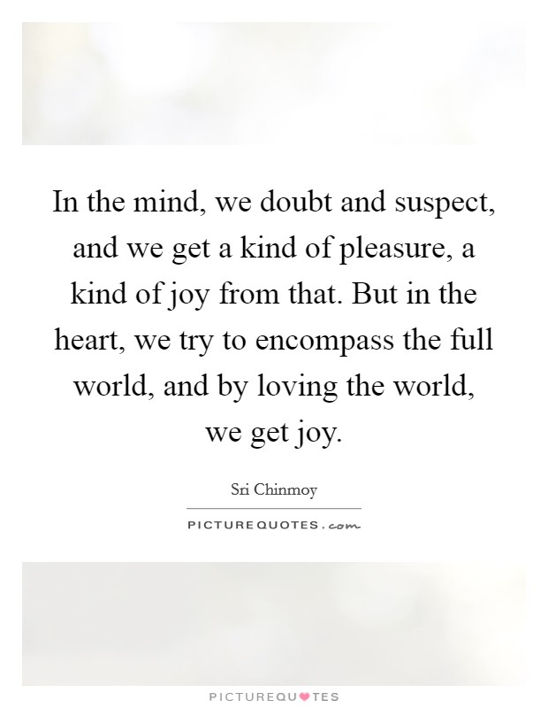 In the mind, we doubt and suspect, and we get a kind of pleasure, a kind of joy from that. But in the heart, we try to encompass the full world, and by loving the world, we get joy Picture Quote #1