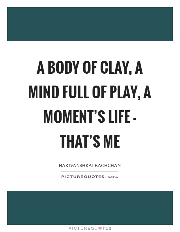 A body of clay, a mind full of play, a moment's life - that's me Picture Quote #1