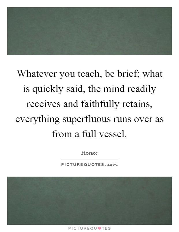 Whatever you teach, be brief; what is quickly said, the mind readily receives and faithfully retains, everything superfluous runs over as from a full vessel Picture Quote #1