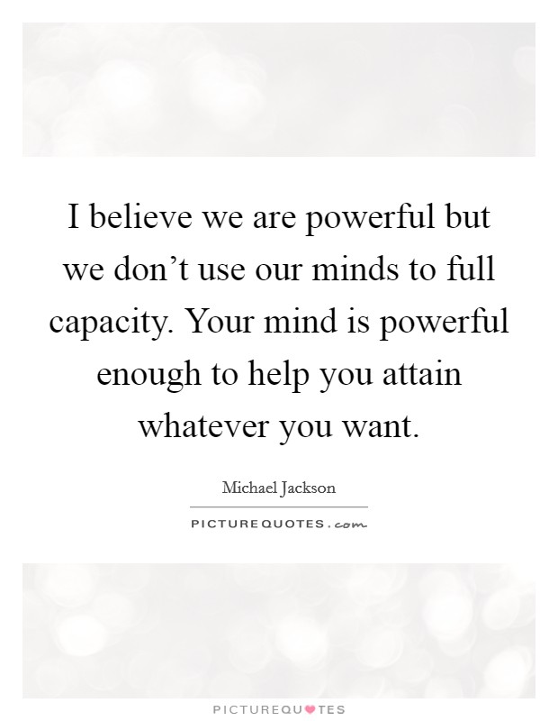 I believe we are powerful but we don't use our minds to full capacity. Your mind is powerful enough to help you attain whatever you want Picture Quote #1
