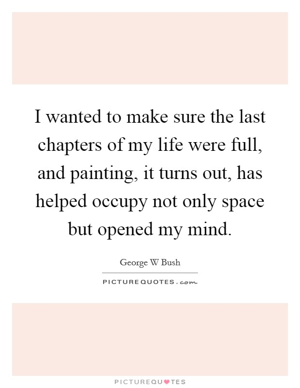 I wanted to make sure the last chapters of my life were full, and painting, it turns out, has helped occupy not only space but opened my mind Picture Quote #1