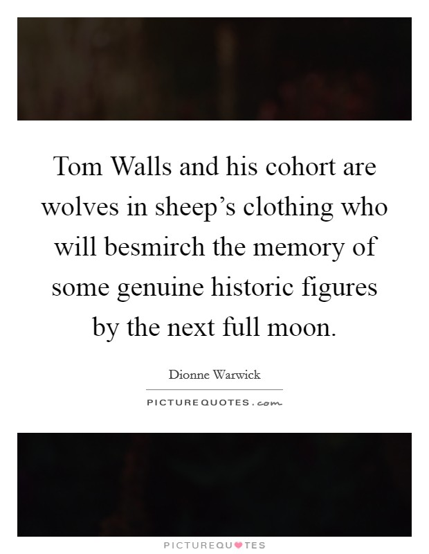 Tom Walls and his cohort are wolves in sheep's clothing who will besmirch the memory of some genuine historic figures by the next full moon Picture Quote #1