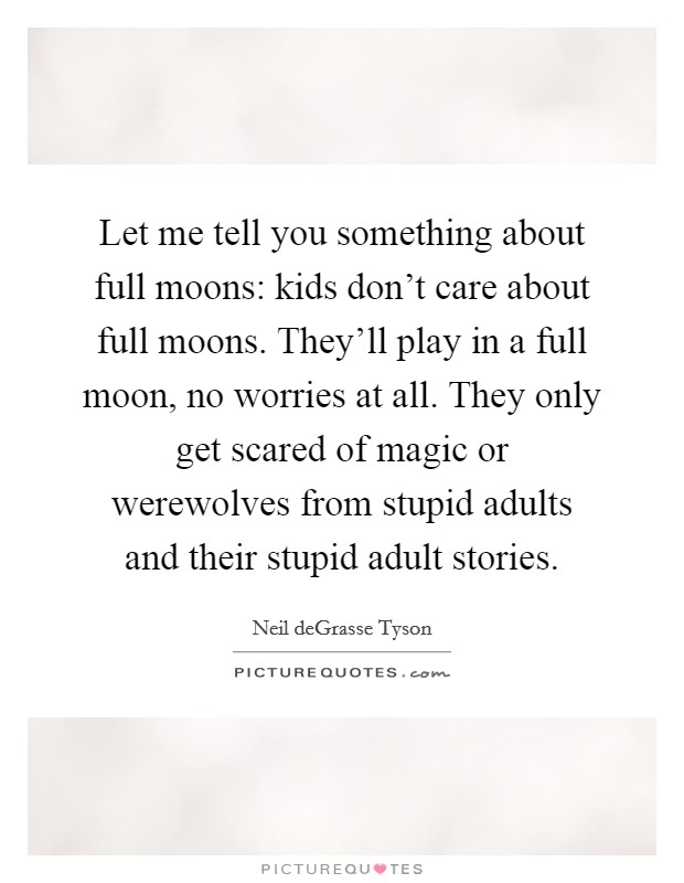 Let me tell you something about full moons: kids don't care about full moons. They'll play in a full moon, no worries at all. They only get scared of magic or werewolves from stupid adults and their stupid adult stories Picture Quote #1