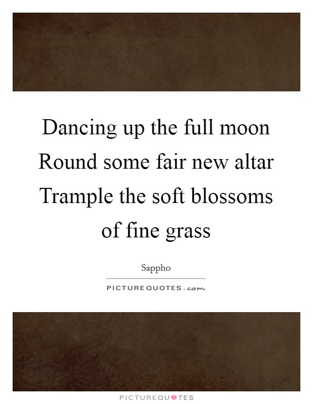 Dancing up the full moon Round some fair new altar Trample the soft blossoms of fine grass Picture Quote #1