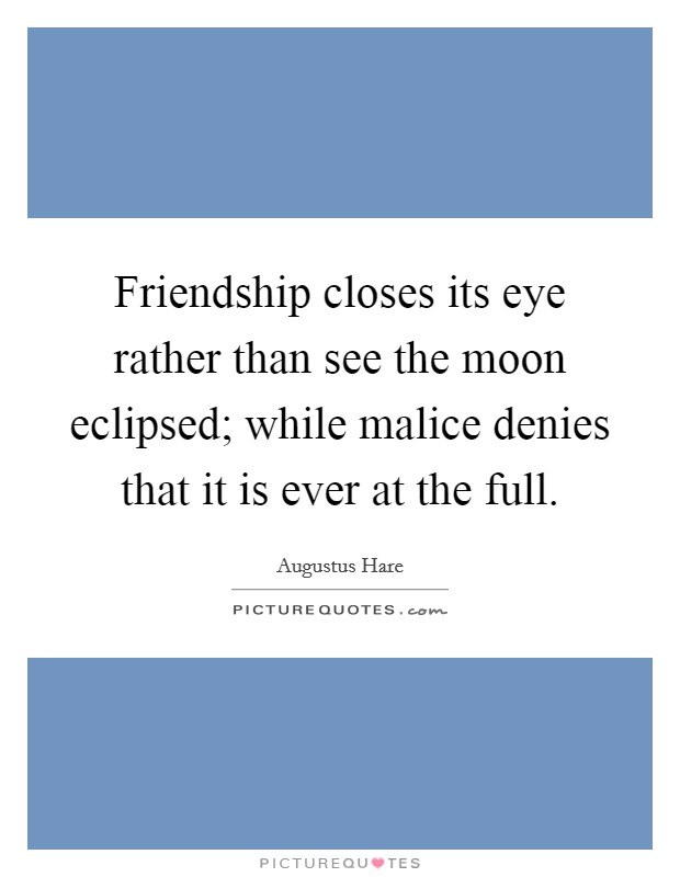 Friendship closes its eye rather than see the moon eclipsed; while malice denies that it is ever at the full Picture Quote #1