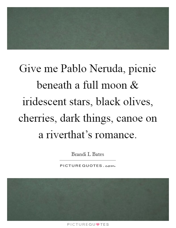 Give me Pablo Neruda, picnic beneath a full moon and iridescent stars, black olives, cherries, dark things, canoe on a riverthat's romance Picture Quote #1