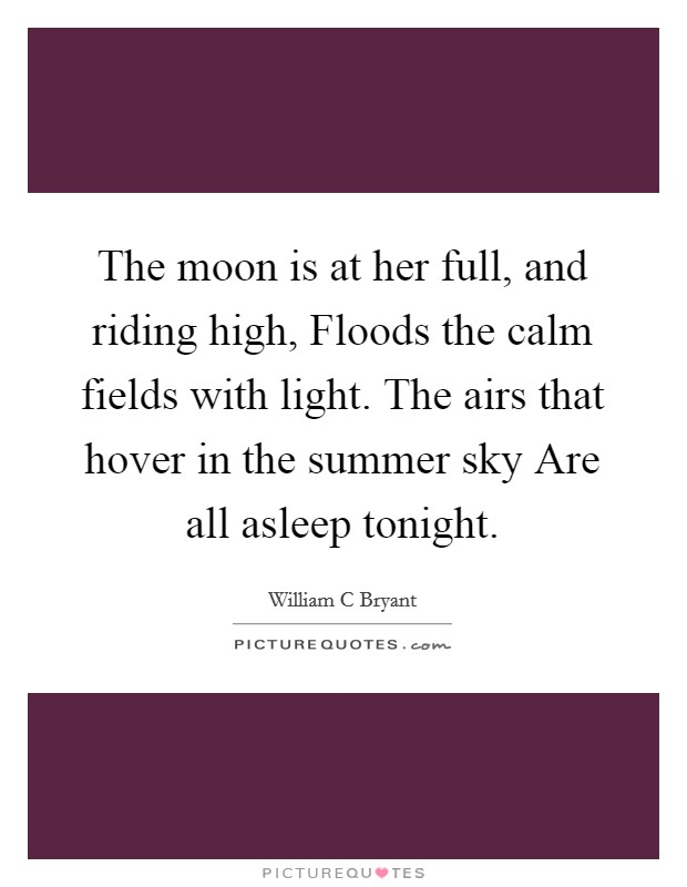 The moon is at her full, and riding high, Floods the calm fields with light. The airs that hover in the summer sky Are all asleep tonight Picture Quote #1