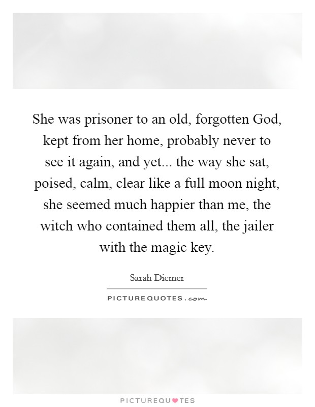 She was prisoner to an old, forgotten God, kept from her home, probably never to see it again, and yet... the way she sat, poised, calm, clear like a full moon night, she seemed much happier than me, the witch who contained them all, the jailer with the magic key Picture Quote #1