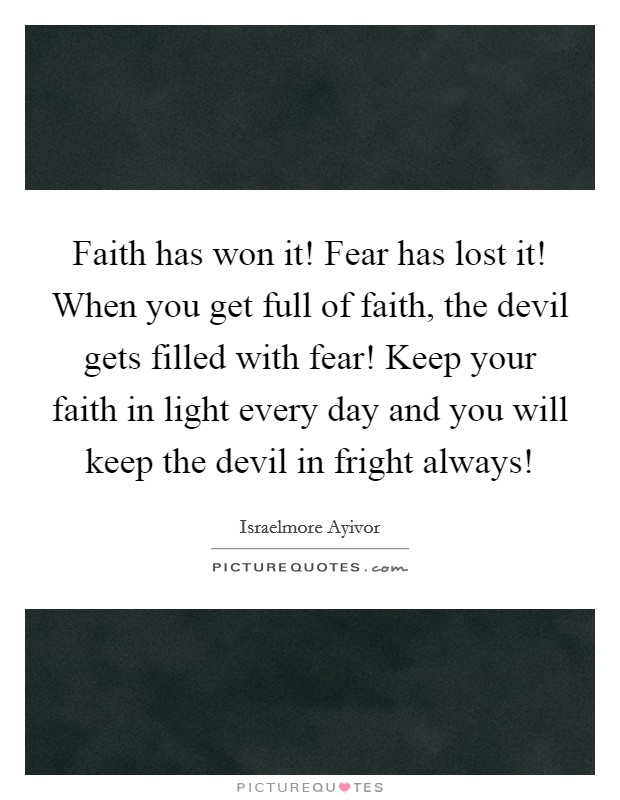 Faith has won it! Fear has lost it! When you get full of faith, the devil gets filled with fear! Keep your faith in light every day and you will keep the devil in fright always! Picture Quote #1