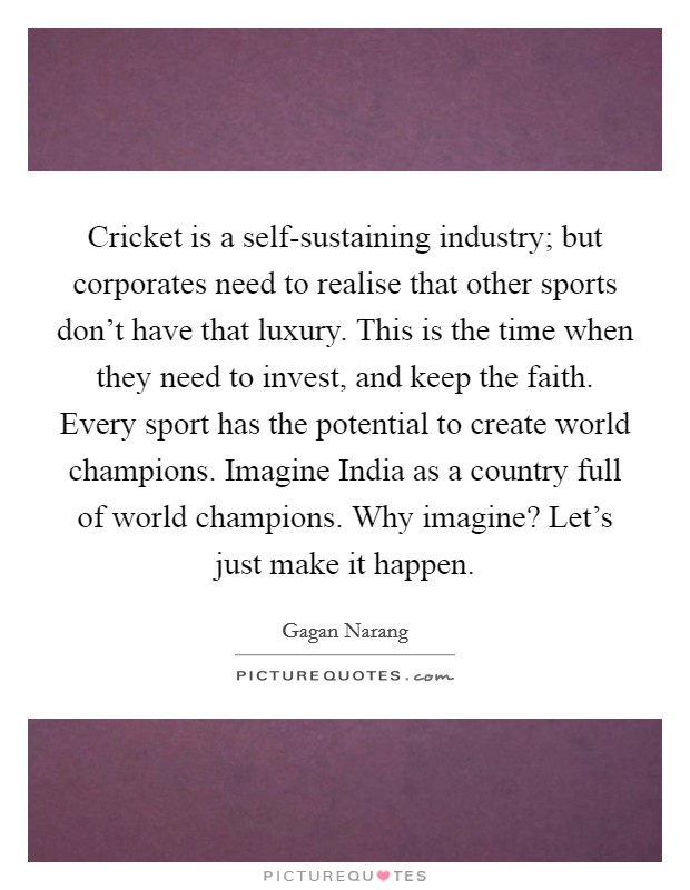 Cricket is a self-sustaining industry; but corporates need to realise that other sports don't have that luxury. This is the time when they need to invest, and keep the faith. Every sport has the potential to create world champions. Imagine India as a country full of world champions. Why imagine? Let's just make it happen Picture Quote #1