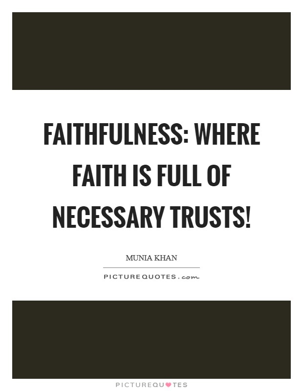 Faithfulness: where faith is full of necessary trusts! Picture Quote #1