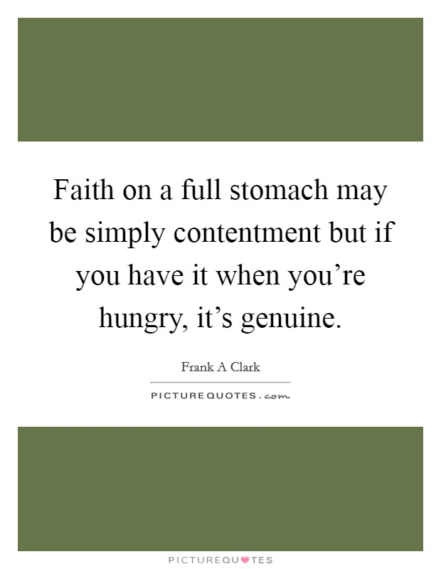 Faith on a full stomach may be simply contentment but if you have it when you're hungry, it's genuine Picture Quote #1