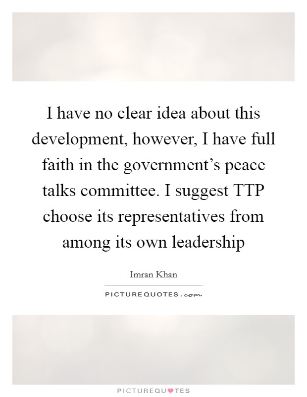 I have no clear idea about this development, however, I have full faith in the government's peace talks committee. I suggest TTP choose its representatives from among its own leadership Picture Quote #1