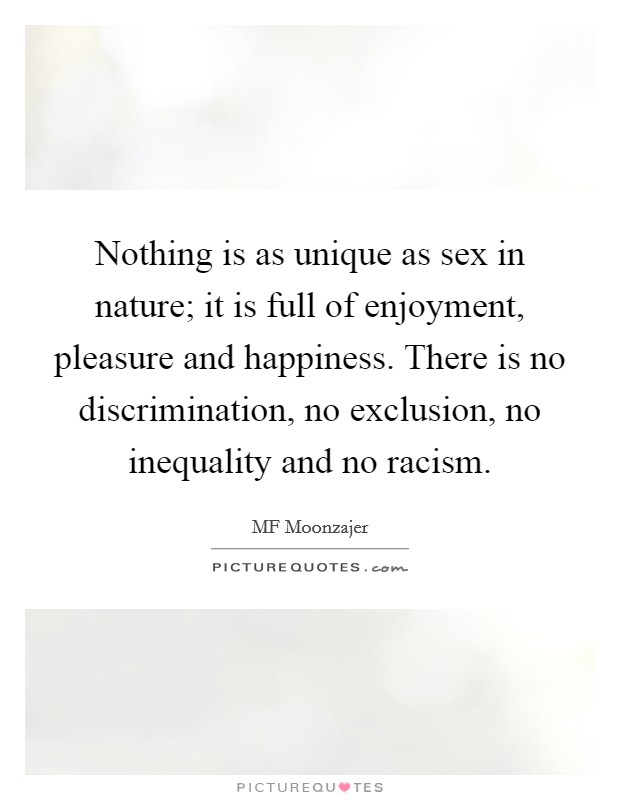 Nothing is as unique as sex in nature; it is full of enjoyment, pleasure and happiness. There is no discrimination, no exclusion, no inequality and no racism Picture Quote #1