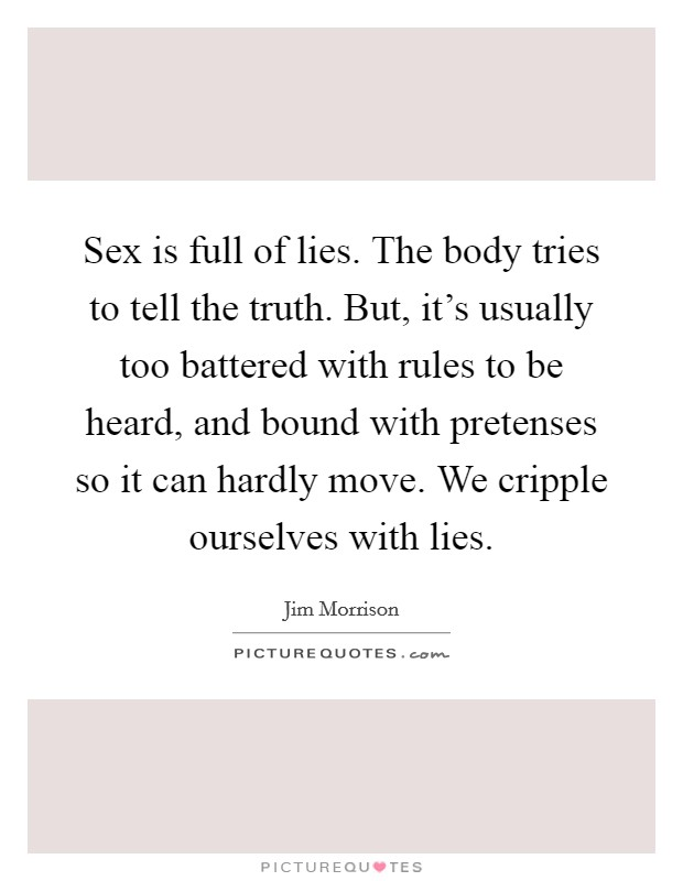 Sex is full of lies. The body tries to tell the truth. But, it's usually too battered with rules to be heard, and bound with pretenses so it can hardly move. We cripple ourselves with lies Picture Quote #1