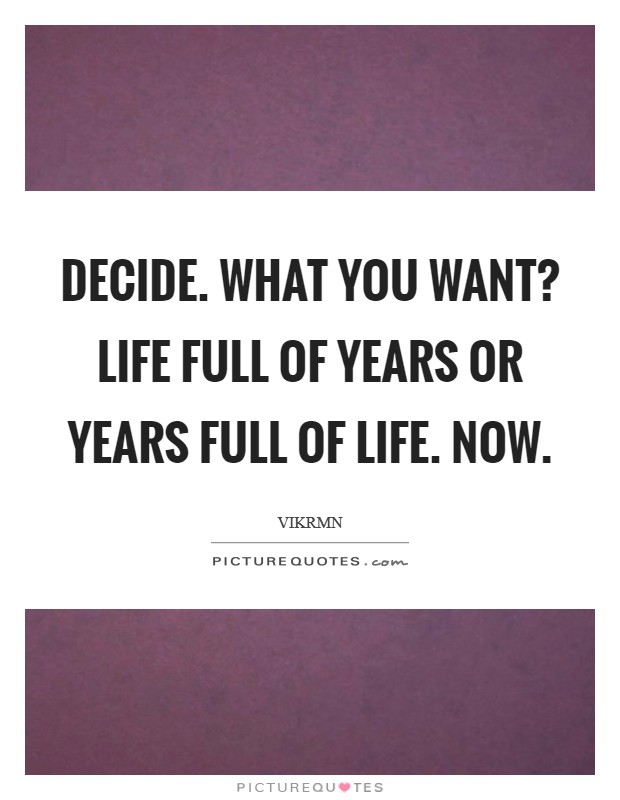 Decide. What you want? Life full of years or Years full of life. NOW Picture Quote #1