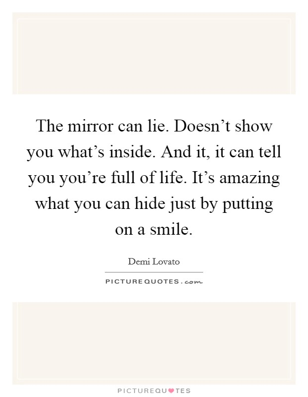 The mirror can lie. Doesn't show you what's inside. And it, it can tell you you're full of life. It's amazing what you can hide just by putting on a smile Picture Quote #1