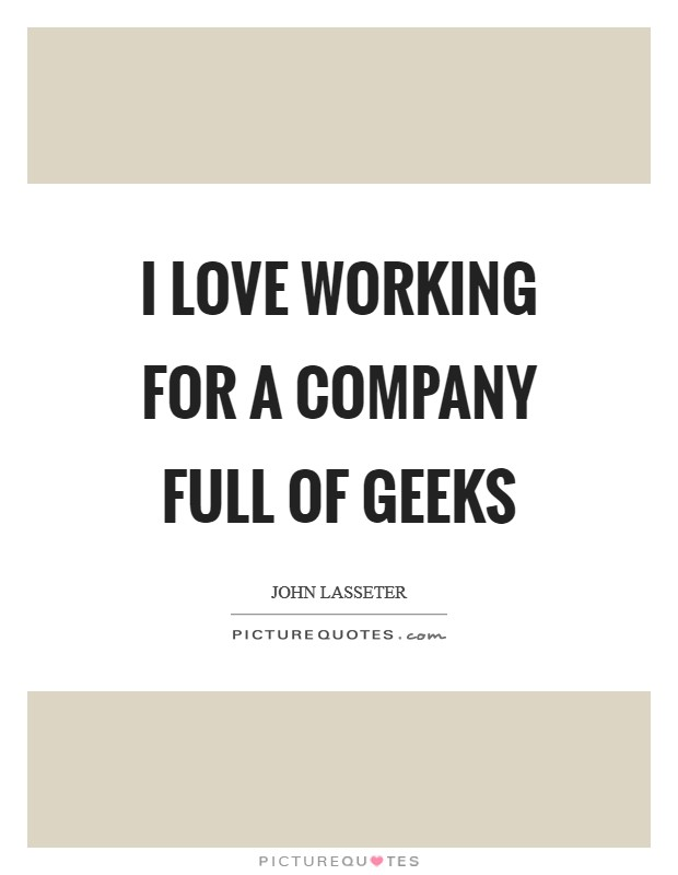 I love working for a company full of geeks Picture Quote #1