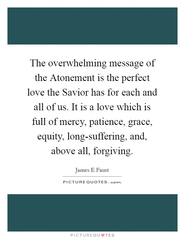 The overwhelming message of the Atonement is the perfect love the Savior has for each and all of us. It is a love which is full of mercy, patience, grace, equity, long-suffering, and, above all, forgiving Picture Quote #1