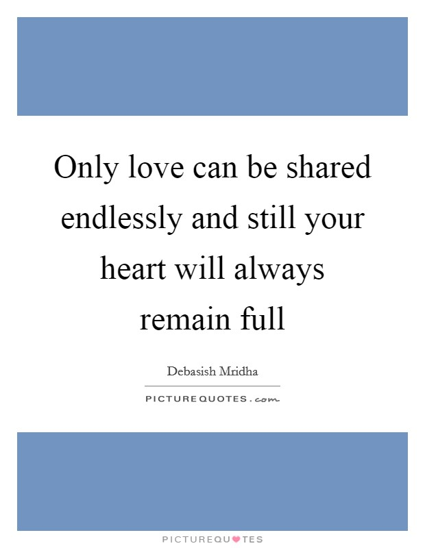 Only love can be shared endlessly and still your heart will always remain full Picture Quote #1