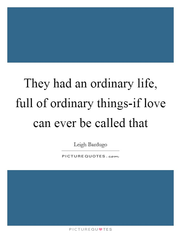 They had an ordinary life, full of ordinary things-if love can ever be called that Picture Quote #1