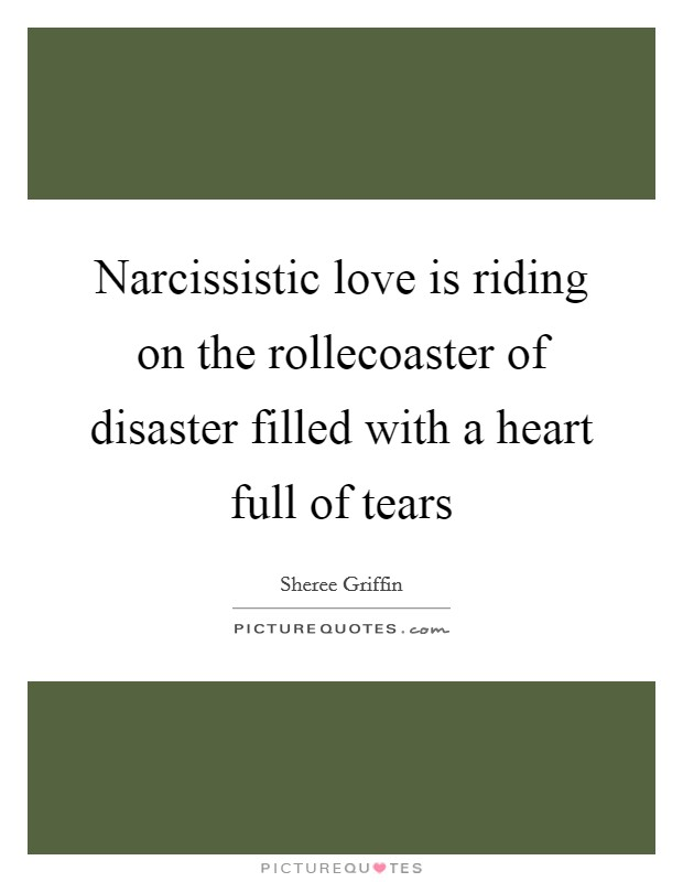 Narcissistic love is riding on the rollecoaster of disaster filled with a heart full of tears Picture Quote #1