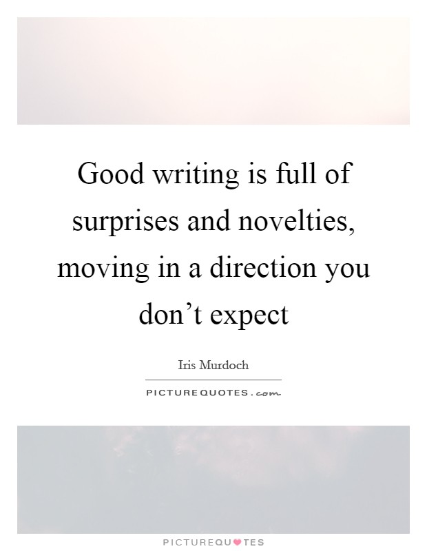 Good writing is full of surprises and novelties, moving in a direction you don't expect Picture Quote #1
