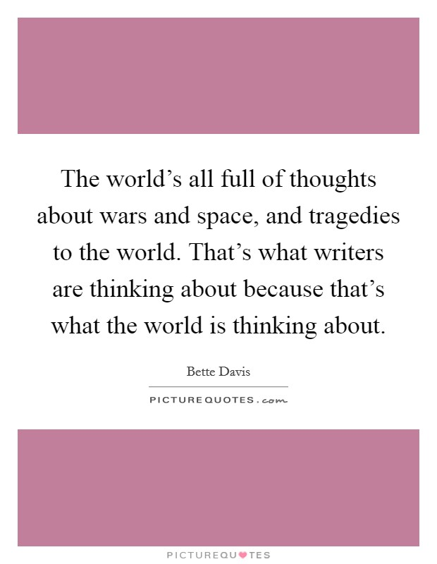 The world's all full of thoughts about wars and space, and tragedies to the world. That's what writers are thinking about because that's what the world is thinking about. Picture Quote #1