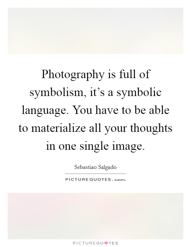 Photography is full of symbolism, it's a symbolic language. You have to be able to materialize all your thoughts in one single image. Picture Quote #1