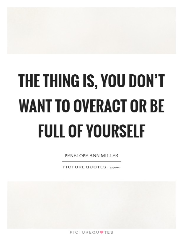 The thing is, you don't want to overact or be full of yourself Picture Quote #1
