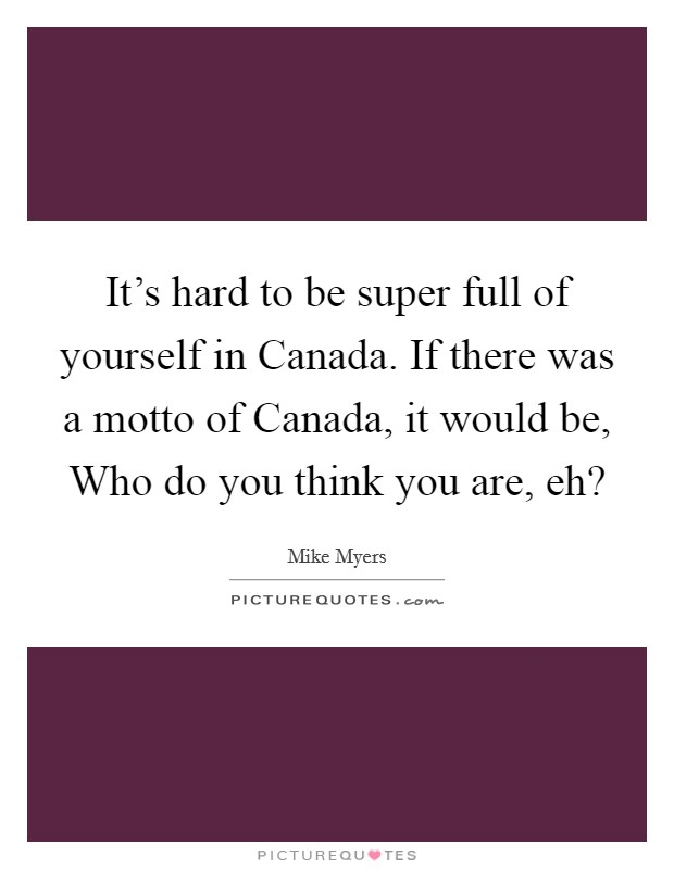 It's hard to be super full of yourself in Canada. If there was a motto of Canada, it would be, Who do you think you are, eh? Picture Quote #1