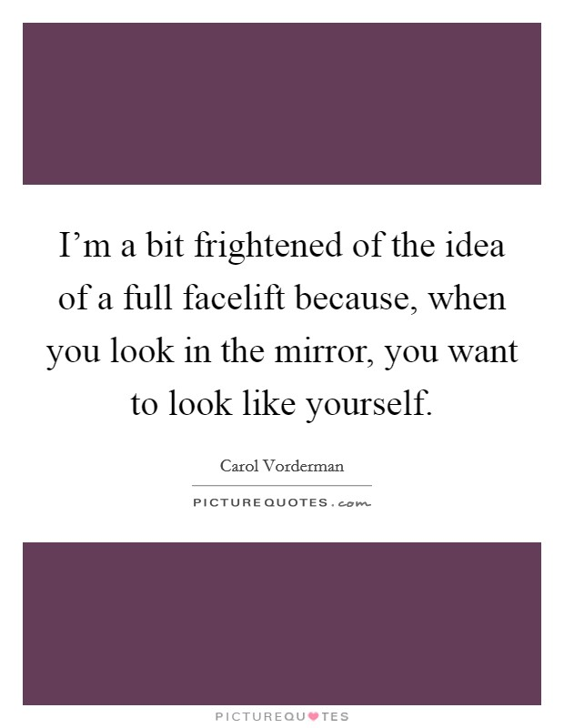 I'm a bit frightened of the idea of a full facelift because, when you look in the mirror, you want to look like yourself Picture Quote #1