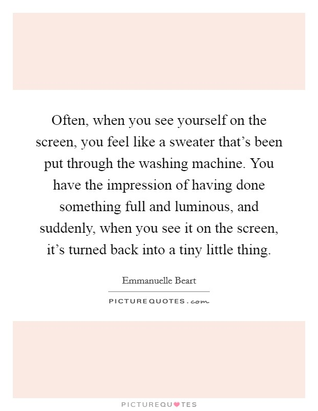 Often, when you see yourself on the screen, you feel like a sweater that's been put through the washing machine. You have the impression of having done something full and luminous, and suddenly, when you see it on the screen, it's turned back into a tiny little thing Picture Quote #1