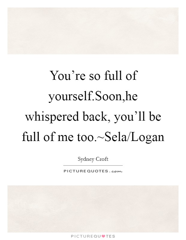 You're so full of yourself.Soon,he whispered back, you'll be full of me too.~Sela/Logan Picture Quote #1