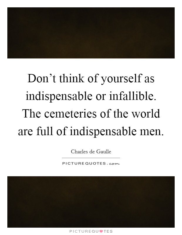 Don't think of yourself as indispensable or infallible. The cemeteries of the world are full of indispensable men Picture Quote #1