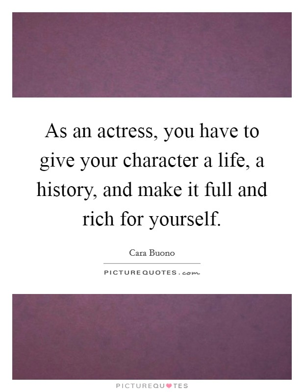 As an actress, you have to give your character a life, a history, and make it full and rich for yourself Picture Quote #1