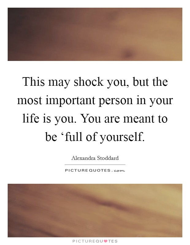 This may shock you, but the most important person in your life is you. You are meant to be 'full of yourself Picture Quote #1