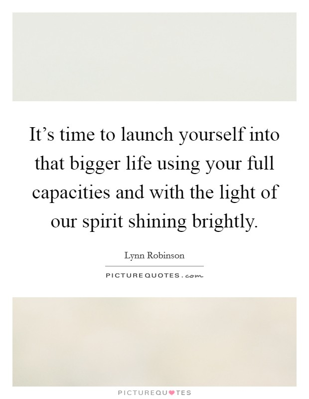 It's time to launch yourself into that bigger life using your full capacities and with the light of our spirit shining brightly Picture Quote #1