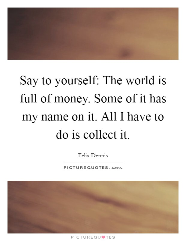 Say to yourself: The world is full of money. Some of it has my name on it. All I have to do is collect it Picture Quote #1