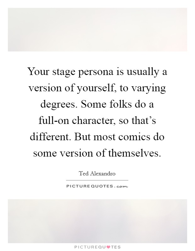 Your stage persona is usually a version of yourself, to varying degrees. Some folks do a full-on character, so that's different. But most comics do some version of themselves Picture Quote #1