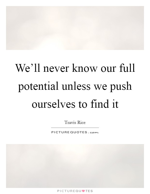 We'll never know our full potential unless we push ourselves to find it Picture Quote #1