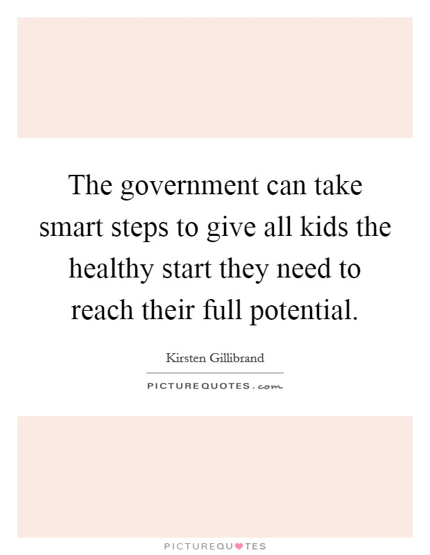 The government can take smart steps to give all kids the healthy start they need to reach their full potential Picture Quote #1