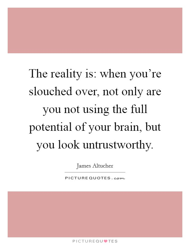 The reality is: when you're slouched over, not only are you not using the full potential of your brain, but you look untrustworthy Picture Quote #1