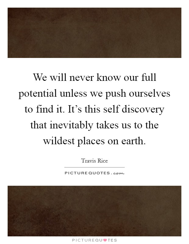 We will never know our full potential unless we push ourselves to find it. It's this self discovery that inevitably takes us to the wildest places on earth Picture Quote #1