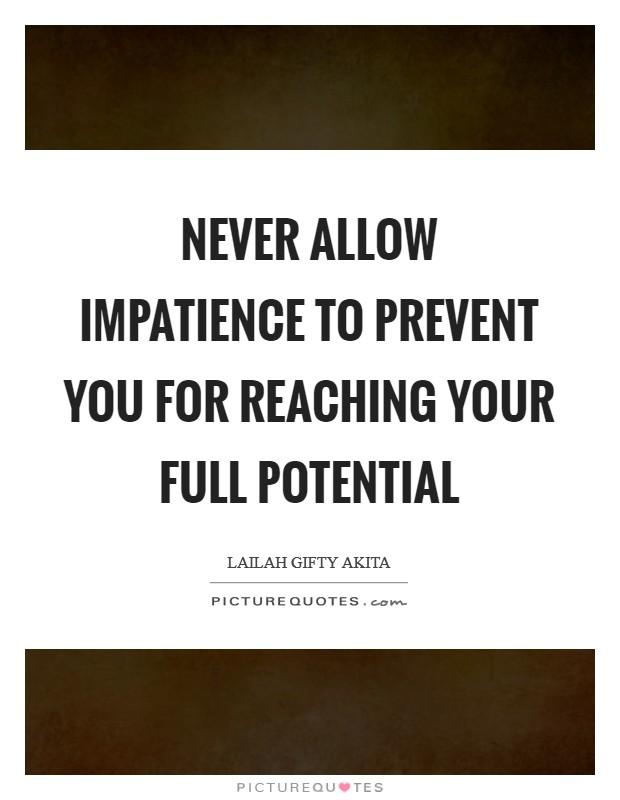 Never allow impatience to prevent you for reaching your full potential Picture Quote #1