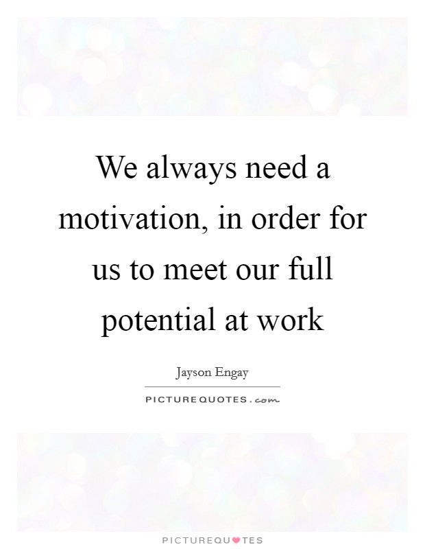 We always need a motivation, in order for us to meet our full potential at work Picture Quote #1